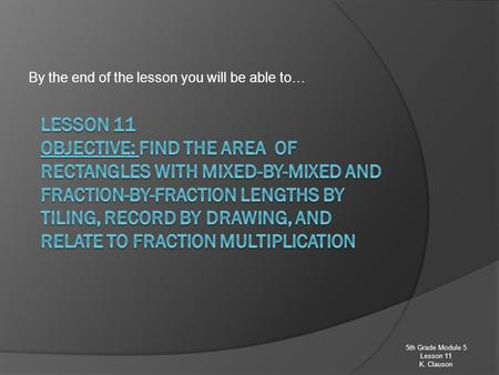 By the end of the lesson you will be able to… 5th Grade Module 5 Lesson 11 K. Clauson.