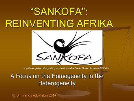 """SANKOFA"": REINVENTING AFRIKA A Focus on the Homogeneity <strong>in</strong> the Heterogeneity © Dr. Francis Adu-Febiri 2014"