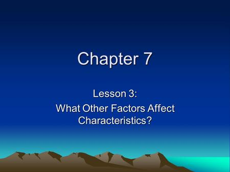 Lesson 3: What Other Factors Affect Characteristics?