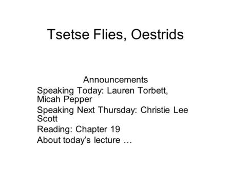 Tsetse Flies, Oestrids Announcements Speaking Today: Lauren Torbett, Micah Pepper Speaking Next Thursday: Christie Lee Scott Reading: Chapter 19 About.