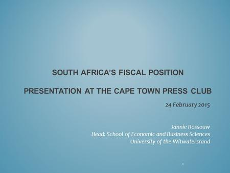 SOUTH AFRICA'S FISCAL POSITION PRESENTATION AT THE CAPE TOWN PRESS CLUB 24 February 2015 Jannie Rossouw Head: School of Economic and Business Sciences.
