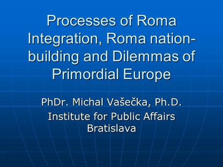 Processes of Roma Integration, Roma nation- building and Dilemmas of Primordial Europe PhDr. Michal Vašečka, Ph.D. Institute for Public Affairs Bratislava.
