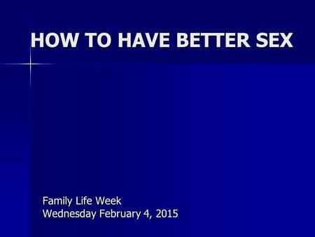 HOW TO HAVE BETTER SEX Family Life Week Wednesday February 4, 2015.