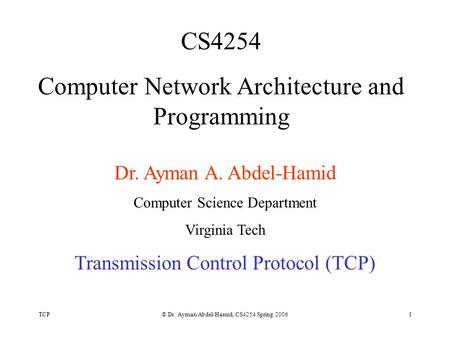 TCP© Dr. Ayman Abdel-Hamid, CS4254 Spring 20061 CS4254 Computer Network Architecture and Programming Dr. Ayman A. Abdel-Hamid Computer Science Department.