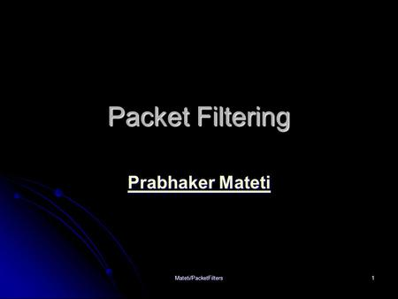 Mateti/PacketFilters1 Packet Filtering Prabhaker Mateti Prabhaker Mateti.
