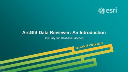 Esri UC 2014 | Technical Workshop | ArcGIS Data Reviewer: An Introduction Jay Cary and Chandan Banerjee.