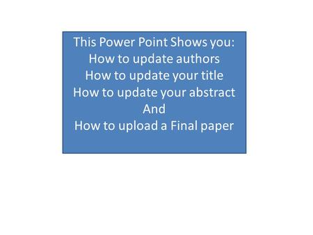 This Power Point Shows you: How to update authors How to update your title How to update your abstract And How to upload a Final paper.