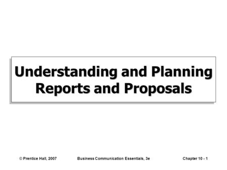 © Prentice Hall, 2007Business Communication Essentials, 3eChapter 10 - 1 Understanding and Planning Reports and Proposals.