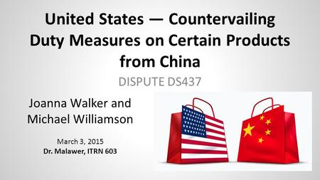 United States — Countervailing Duty Measures on Certain Products from China DISPUTE DS437 Joanna Walker and Michael Williamson March 3, 2015 Dr. Malawer,