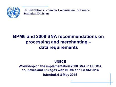 United Nations Economic Commission for Europe Statistical Division BPM6 and 2008 SNA recommendations on processing and merchanting – data requirements.