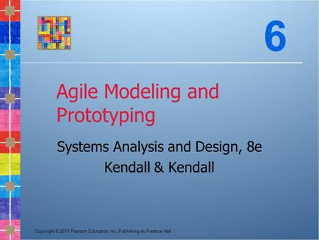 Copyright © 2011 Pearson Education, Inc. Publishing as Prentice Hall Agile Modeling and Prototyping Systems Analysis and Design, 8e Kendall & Kendall 6.