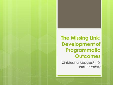 The Missing Link: Development of Programmatic Outcomes Christopher Meseke,Ph.D. Park University.