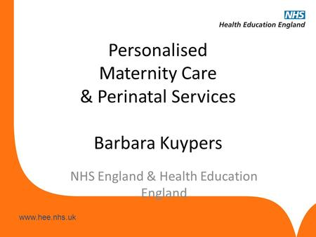 Www.hee.nhs.uk Personalised Maternity Care & Perinatal Services Barbara Kuypers NHS England & Health Education England.