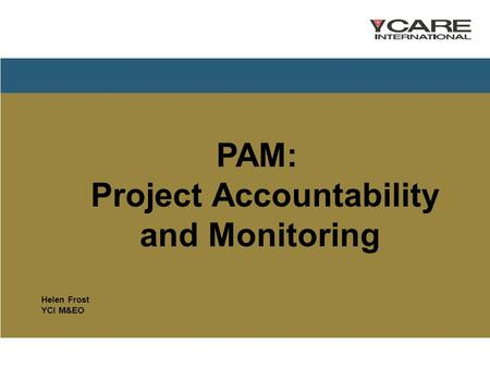 PAM: Project Accountability and Monitoring Helen Frost YCI M&EO.