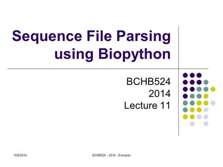 10/6/2014BCHB524 - 2014 - Edwards Sequence File Parsing using Biopython BCHB524 2014 Lecture 11.