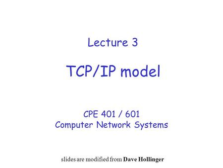 Lecture 3 TCP/IP model CPE 401 / 601 Computer Network Systems slides are modified from Dave Hollinger.