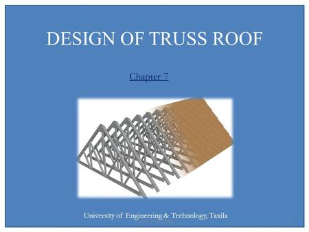 DESIGN OF TRUSS ROOF Chapter 7 University of Engineering & Technology, Taxila 1Prof Dr Z. A. Siddiqi.