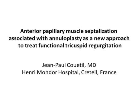 Anterior papillary muscle septalization associated with annuloplasty as a new approach to treat functional tricuspid regurgitation Jean-Paul Couetil, MD.