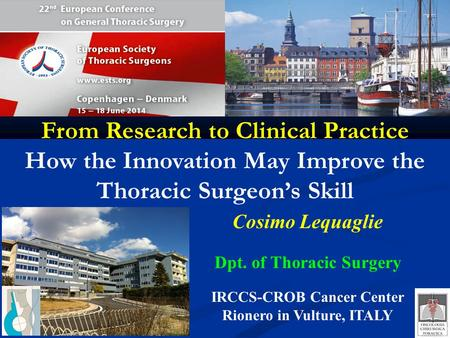 Cosimo Lequaglie Dpt. of Thoracic Surgery IRCCS-CROB Cancer Center Rionero in Vulture, ITALY From Research to Clinical Practice How the Innovation May.