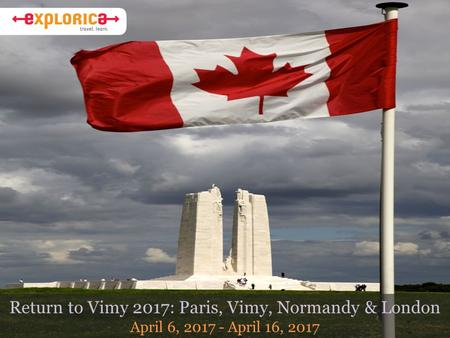 Return to Vimy 2017: Paris, Vimy, Normandy & London April 6, 2017 - April 16, 2017.