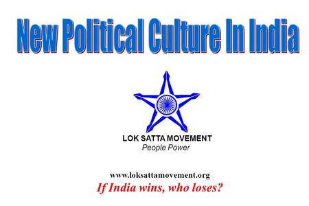 Www.loksattamovement.org If India wins, who loses? LOK SATTA MOVEMENT People Power.
