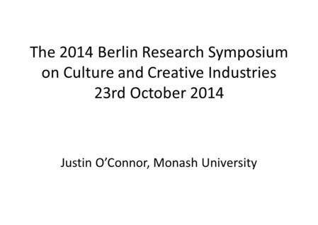The 2014 Berlin Research Symposium on Culture and Creative Industries 23rd October 2014 Justin O'Connor, Monash University.