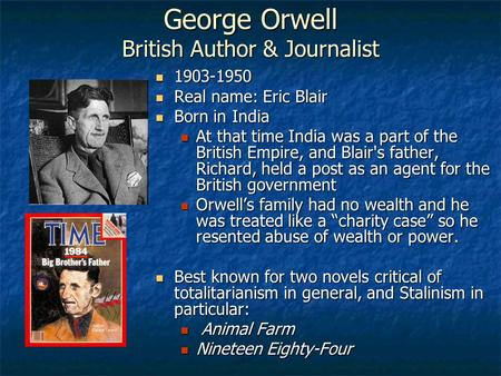 George Orwell British Author & Journalist 1903-1950 1903-1950 Real name: Eric Blair Real name: Eric Blair Born in India Born in India At that time India.