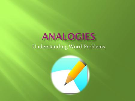 Understanding Word Problems.  An analogy is a word problem made up of two different pairs of words  Analogies require you to identify a relationship.