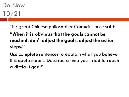 "Do Now 10/21 The great Chinese philosopher Confucius once said: ""When it is obvious that the goals cannot be reached, don't adjust the goals, adjust the."