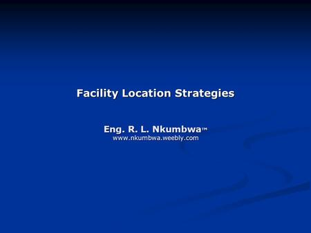 Facility Location Strategies Eng. R. L. Nkumbwa ™ www.nkumbwa.weebly.com.