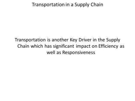 Transportation in a Supply Chain Transportation is another Key Driver in the Supply Chain which has significant impact on Efficiency as well as Responsiveness.