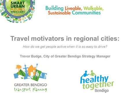Travel motivators in regional cities: How do we get people active when it is so easy to drive? Trevor Budge, City of Greater Bendigo Strategy Manager.
