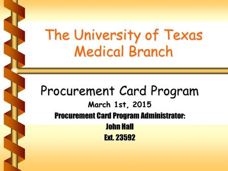 The University of Texas Medical Branch Procurement Card Program March 1st, 2015 Procurement Card Program Administrator: John Hall Ext. 23592.
