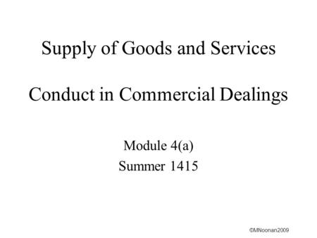 ©MNoonan2009 Supply of Goods and Services Conduct in Commercial Dealings Module 4(a) Summer 1415.