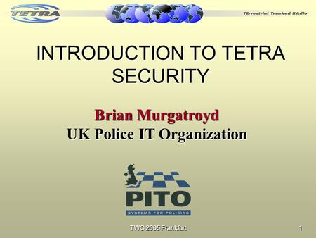 TWC 2005 Frankfurt 1 INTRODUCTION TO TETRA SECURITY Brian Murgatroyd UK Police IT Organization.