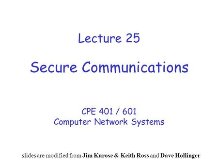 Lecture 25 Secure Communications CPE 401 / 601 Computer Network Systems slides are modified from Jim Kurose & Keith Ross and Dave Hollinger.
