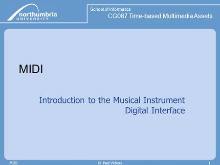 School of Informatics CG087 Time-based Multimedia Assets MIDIDr Paul Vickers1 MIDI Introduction to the Musical Instrument Digital Interface.