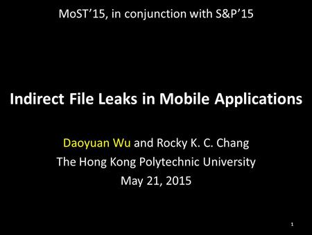 Indirect File Leaks in Mobile Applications Daoyuan Wu and Rocky K. C. Chang The Hong Kong Polytechnic University May 21, 2015 1 MoST'15, in conjunction.