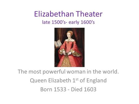 Elizabethan Theater late 1500's- early 1600's The most powerful woman in the world. Queen Elizabeth 1 st of England Born 1533 - Died 1603.