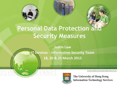 Personal Data Protection and Security Measures Justin Law IT Services - Information Security Team 18, 20 & 25 March 2015.