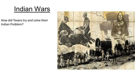Indian Wars How did Texans try and solve their Indian Problem?