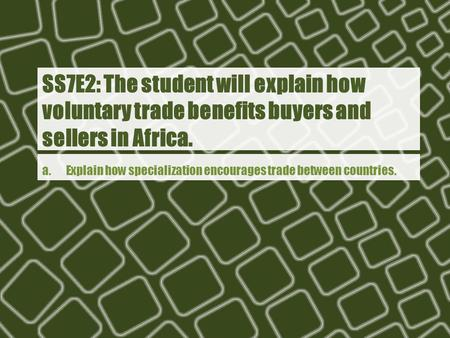 Ss7e2: The student will explain how voluntary trade benefits buyers and sellers in Africa. a. Explain how specialization encourages trade between.
