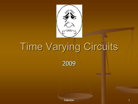 Induction1 Time Varying Circuits 2009 Induction 2 The Final Exam Approacheth 8-10 Problems similar to Web-Assignments 8-10 Problems similar to Web-Assignments.