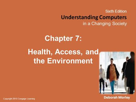 Sixth Edition Understanding Computers in a Changing Society Copyright 2015 Cengage Learning Chapter 7: Health, Access, and the Environment Deborah Morley.