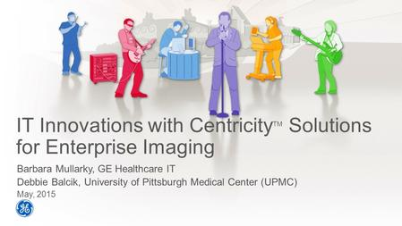 IT Innovations with Centricity TM Solutions for Enterprise Imaging Barbara Mullarky, GE Healthcare IT Debbie Balcik, University of Pittsburgh Medical Center.
