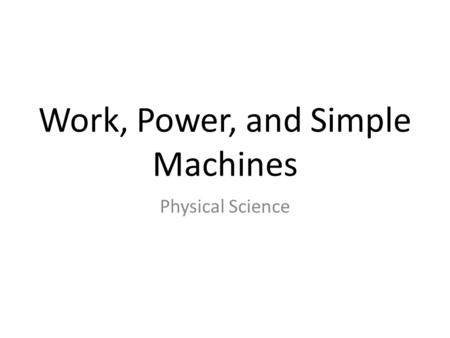 Work, Power, and Simple Machines Physical Science.