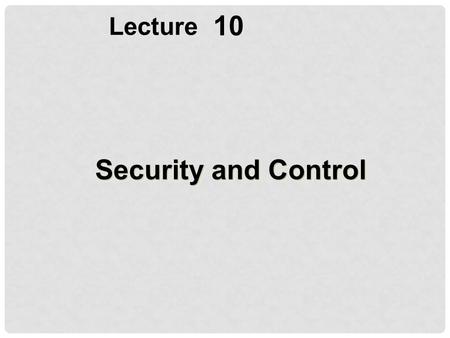 10 Lecture Security and Control. OBJECTIVES Explain why information systems need special protection from destruction, error, and abuse Assess the business.