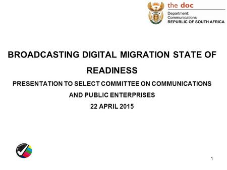 BROADCASTING DIGITAL MIGRATION STATE OF READINESS PRESENTATION TO SELECT COMMITTEE ON COMMUNICATIONS AND PUBLIC ENTERPRISES 22 APRIL 2015.
