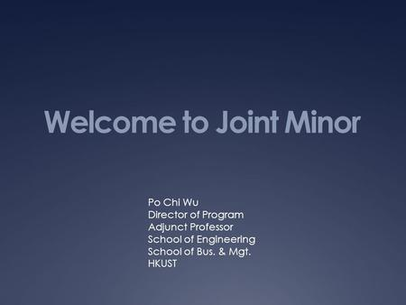 Welcome to Joint Minor Po Chi Wu Director of Program Adjunct Professor School of Engineering School of Bus. & Mgt. HKUST.