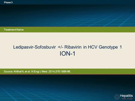 Hepatitis web study Hepatitis web study Ledipasvir-Sofosbuvir +/- Ribavirin in HCV Genotype 1 ION-1 Phase 3 Treatment Naïve Source: Afdhal N, et al. N.